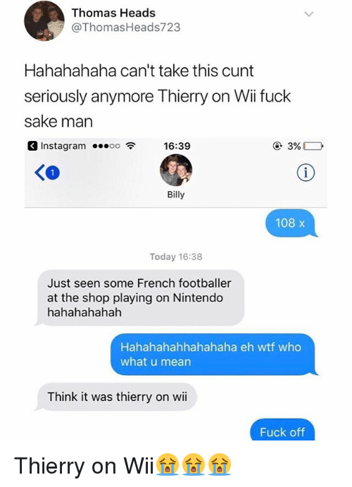 Instagram, Nintendo, and Wtf: Thomas Heads  @ThomasHeads723  Hahahahaha can't take this cunt  seriously anymore Thierry on Wii fuck  sake marn  3 Instagram 16:3  Instagram ...。。令  16:39  KO  Billy  108 x  Today 16:38  Just seen some French footballer  at the shop playing on Nintendo  hahahahahah  Hahahahahhahahaha eh wtf who  what u mean  Think it was thierry on wii  Fuck off Thierry on Wii😭😭😭
