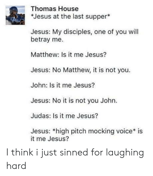 betray: Thomas House  *Jesus at the last supper  Jesus: My disciples, one of you will  betray me.  Matthew: Is it me Jesus?  Jesus: No Matthew, it is not you  John: Is it me Jesus?  Jesus: No it is not you John.  Judas: Is it me Jesus?  Jesus: *high pitch mocking voice* is  it me Jesus? I think i just sinned for laughing hard