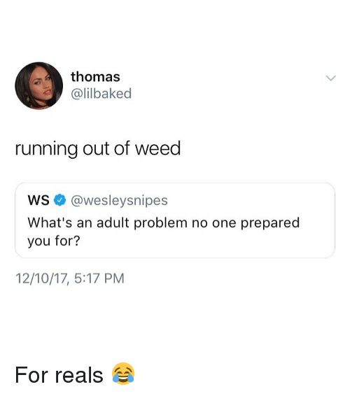 For Reals: thomas  @lilbaked  running out of weed  ws @wesleysnipes  What's an adult problem no one prepared  you for?  12/10/17, 5:17 PM For reals 😂