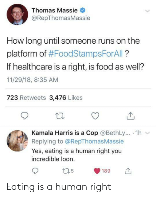 Food, How, and Thomas: Thomas Massie  @RepThomasMassie  How long until someone runs on the  platform of #FoodStampsForAll?  If healthcare is a right, is food as well?  11/29/18, 8:35 AM  723 Retweets 3,476 Likes  Kamala Harris is a Cop @BethLy.. 1h  Replying to @RepThomas Massie  Yes, eating is a human right you  incredible loon  t35  189 Eating is a human right