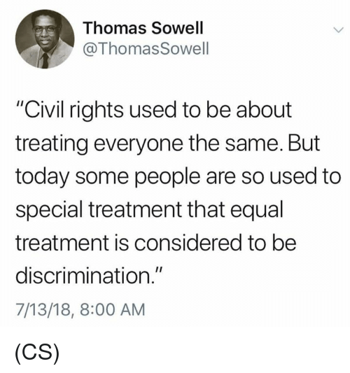 """Memes, Today, and Thomas Sowell: Thomas Sowell  @ThomasSowell  """"Civil rights used to be about  treating everyone the same. But  today some people are so used to  special treatment that equal  treatment is considered to be  discrimination.""""  7/13/18, 8:00 AM (CS)"""