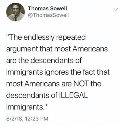 "Illegal Immigrants: Thomas Sowell  @ThomasSowell  The endlessly repeated  argument that most Americans  are the descendants of  immigrants ignores the fact that  most Americans are NOT the  descendants of ILLEGAL  immigrants.""  8/2/18, 12:23 PM"