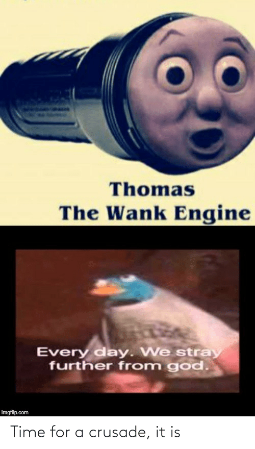 thomas: Thomas  The Wank Engine  Every day. We stray  further from god.  imgflip.com Time for a crusade, it is