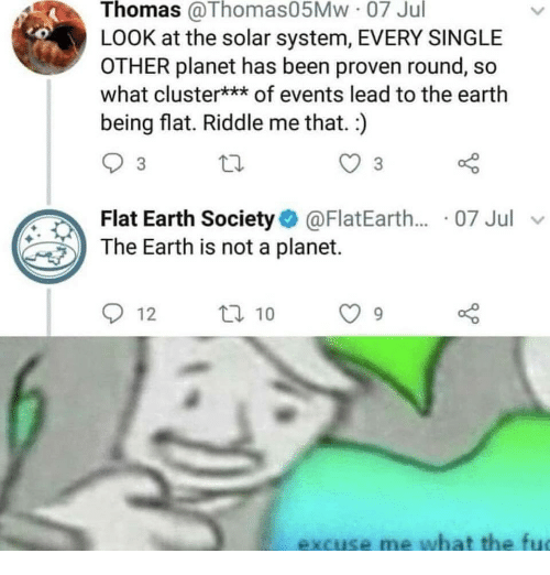 Earth, Solar System, and Riddle: Thomas @Thomas05Mw 07 Jul  LOOK at the solar system, EVERY SINGLE  OTHER planet has been proven round, so  what cluster*** of events lead to the earth  being flat. Riddle me that. )  3  Flat Earth Society@FlatEarth.... 07 Jul v  The Earth is not a planet.  912  ロ10  excuse me what the fu