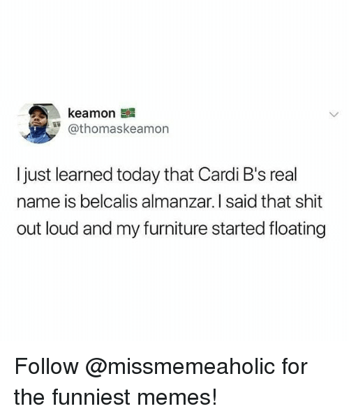 Memes, Shit, and Furniture: @thomaskeamon  I just learned today that Cardi B's real  name is belcalis almanzar. I said that shit  out loud and my furniture started floating Follow @missmemeaholic for the funniest memes!