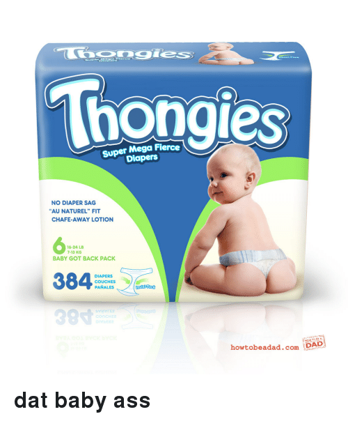 "Baby Got Back, Dad, and Mega: Thongies  Super Mega Fierce  Diapers  NO DIAPER SAG  AU NATUREL"" FIT  CHAFE-AWAY LOTION  6  16-24 LB  7-13 KG  BABY GOT BACK PACK  DIAPERS  COUCHES  PANALES  99寸  howtobeadad.com D  DAD <p><strong>dat baby ass</strong></p>"