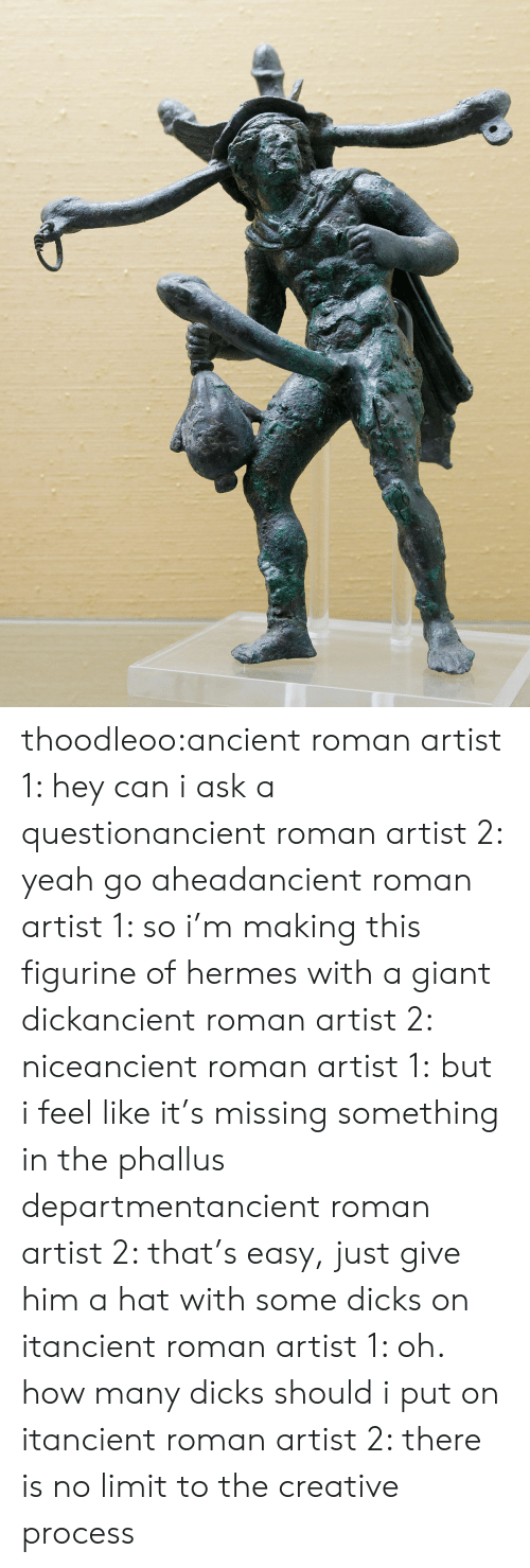 Many Dicks: thoodleoo:ancient roman artist 1: hey can i ask a questionancient roman artist 2: yeah go aheadancient roman artist 1: so i'm making this figurine of hermes with a giant dickancient roman artist 2: niceancient roman artist 1:but i feel like it's missing something in the phallus departmentancient roman artist 2: that's easy, just give him a hat with some dicks on itancient roman artist 1: oh. how many dicks should i put on itancient roman artist 2: there is no limit to the creative process