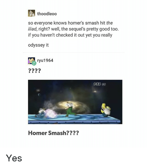 Homerism: thoodleoo  so everyone knows homer's smash hit the  iliad, right? well, the sequel's pretty good too.  if you haven't checked it out yet you really  odyssey it  ryu1964  0162 0s  Homer Smash???? Yes
