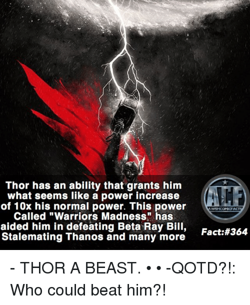 "Beastly: Thor has an ability that grants him  what seems like a power increase  of 10x his normal power. This power  Called ""Warriors Madness"" has  aided him in defeating Beta Ray Bill,  Stalemating Thanos and many more  WYSNICOMIOF  Fact: - THOR A BEAST. • • -QOTD?!: Who could beat him?!"