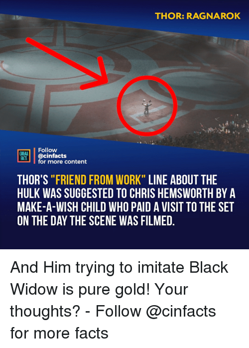 """Chris Hemsworth: THOR: RAGNAROK  Follow  CINEMA  FACTS @Cinfacts  for more content  THOR'S """"FRIEND FROM WORK"""" LINE ABOUT THE  HULK WAS SUGGESTED TO CHRIS HEMSWORTH BY A  MAKE-A-WISH CHILD WHO PAID A VISIT TO THE SET  ON THE DAY THE SCENE WAS FILMED And Him trying to imitate Black Widow is pure gold! Your thoughts?⠀ -⠀⠀ Follow @cinfacts for more facts"""