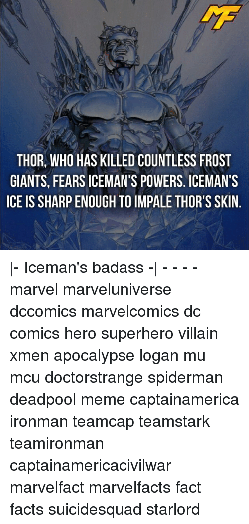 Memes, Deadpool, and Spiderman: THOR, WHO HAS KILLED COUNTLESS FROST  GIANTS, FEARS ICEMAN'S POWERS. ICEMAN'S  ICE IS SHARPENOUGH TO IMPALE THOR'S SKIN |- Iceman's badass -| - - - - marvel marveluniverse dccomics marvelcomics dc comics hero superhero villain xmen apocalypse logan mu mcu doctorstrange spiderman deadpool meme captainamerica ironman teamcap teamstark teamironman captainamericacivilwar marvelfact marvelfacts fact facts suicidesquad starlord