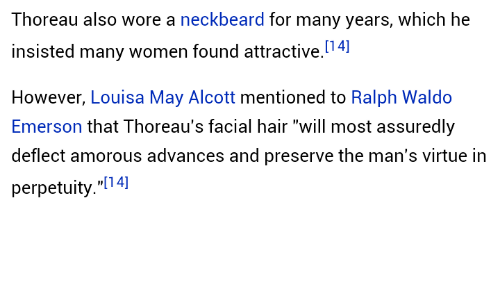 """amorous: Thoreau also wore a neckbeard for many years, which he  insisted many women found attractive.4]  However, Louisa May Alcott mentioned to Ralph Waldo  Emerson that Thoreau's facial hair """"will most assuredly  deflect amorous advances and preserve the man's virtue in  perpetuity.""""[14]"""