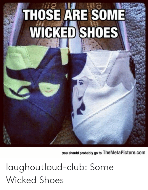 Club, Shoes, and Tumblr: THOSE ARE SOME  WICKED SHOES  you should probably go to TheMetaPicture.comm laughoutloud-club:  Some Wicked Shoes