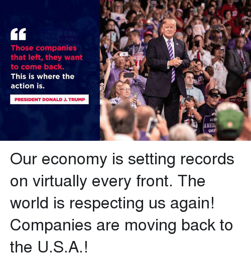 virtually: Those companies  that left, they want  to come back.  This is where the  action is.  PRESIDENT DONALD J. TRUMP  wo  MER  GREAT Our economy is setting records on virtually every front. The world is respecting us again! Companies are moving back to the U.S.A.!