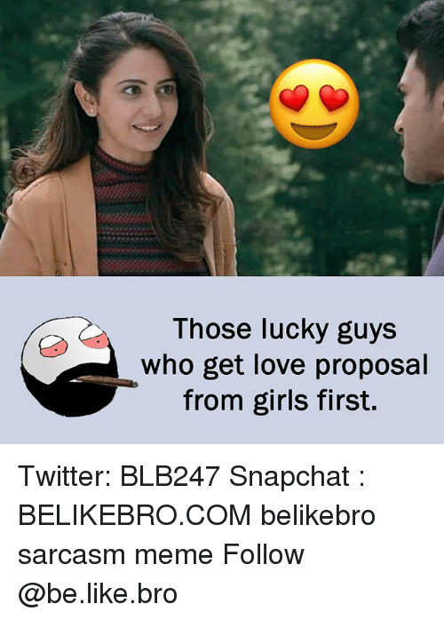 Be Like, Girls, and Love: Those lucky guys  who get love proposal  from girls first. Twitter: BLB247 Snapchat : BELIKEBRO.COM belikebro sarcasm meme Follow @be.like.bro