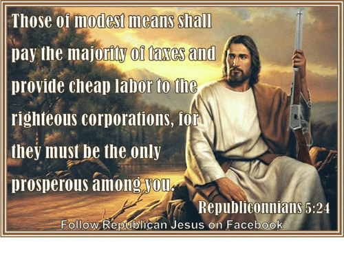 Memes, Righteousness, and 🤖: Those modest means Shall  pay the majoritW 01 faxes and  provide cheap labor to the  righteous corporations, lor  they must be the only  prosperous among Vou  RepubliConniallS 5:24  Follow Republican Jesus on Facebook