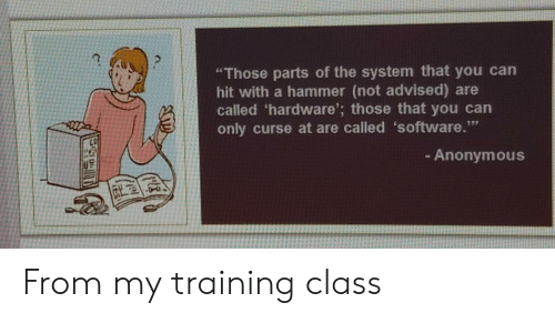 "hammer: ""Those parts of the system that you can  hit with a hammer (not advised) are  called 'hardware'; those that you can  only curse at are called 'software.""  - Anonymous From my training class"