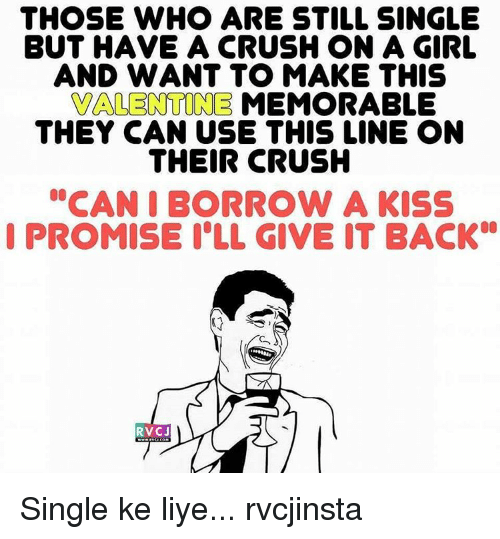 """Liy: THOSE WHO ARE STILL SINGLE  BUT HAVE A CRUSH ON A GIRL  AND WANT TO MAKE THIS  VALENTINE MEMORABLE  THEY CAN USE THIS LINE ON  THEIR CRUSH  """"CAN I BORROW A KISS  I PROMISE ILL GIVE IT BACK  RVC J Single ke liye... rvcjinsta"""
