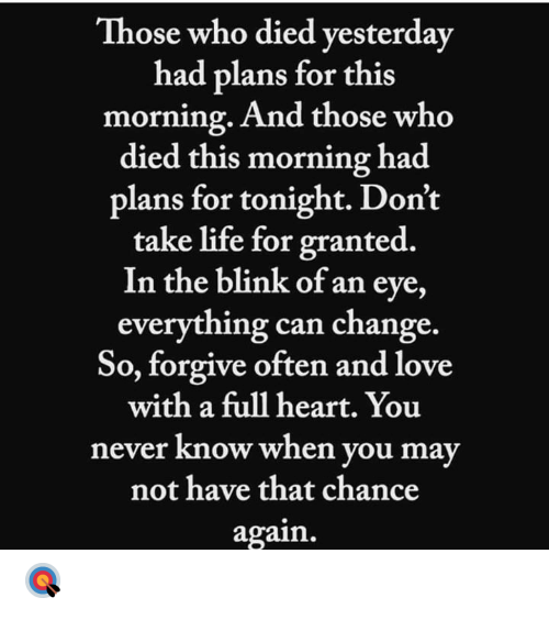 Heart You: Those who died vesterday  had plans for this  morning. And those who  died this morning had  plans for tonight. Don't  take life for granted.  In the blink of an eye,  everything can change.  So, forgive often and love  with a full heart. You  never know when you may  not have that chance  again. 🎯