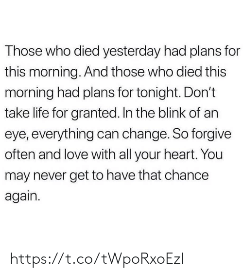 Life, Love, and Memes: Those who died yesterday had plans for  this morning. And those who died this  morning had plans for tonight. Don't  take life for granted. In the blink of an  eye, everything can change. So forgive  often and love with all your heart. You  may never get to have that chance  again. https://t.co/tWpoRxoEzl