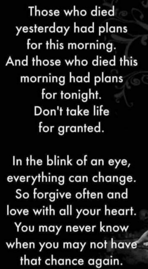 Heart You: Those who died  yesterday had plans  for this morning.  And those who died this  morning had plans  for tonight.  Don't take life  for granted  In the blink of an eye,  everything can change.  So forgive often and  love with all your heart.  You may never know  when you may not have  that chance again.
