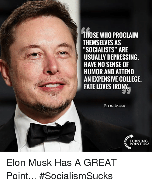 "College, Memes, and Irony: THOSE WHO PROCLAIM  THEMSELVES AS  ""SOCIALISTS"" ARE  USUALLY DEPRESSING,  HAVE NO SENSE OF  HUMOR AND ATTEND  AN EXPENSIVE COLLEGE  FATE LOVES IRONY  ELON MUSK  TURNING  POINT USA Elon Musk Has A GREAT Point... #SocialismSucks"