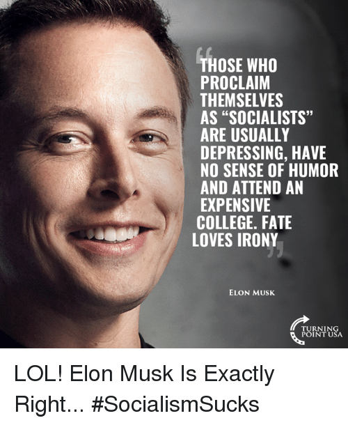"College, Lol, and Memes: THOSE WHO  PROCLAIM  THEMSELVES  AS ""SOCIALISTS""  ARE USUALLY  DEPRESSING, HAVE  NO SENSE OF HUMOR  AND ATTEND AN  EXPENSIVE  COLLEGE. FATE  6  LOVES IRONY  ELON MUSK  TURNING  POINT USA LOL! Elon Musk Is Exactly Right... #SocialismSucks"
