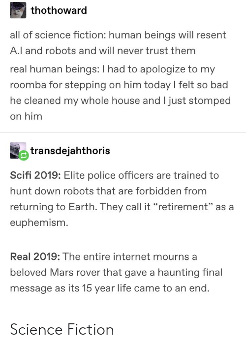 """Euphemism: thothoward  all of science fiction: human beings will resent  A.l and robots and will never trust them  real human beings: I had to apologize to my  roomba for stepping on him today I felt so bad  he cleaned my whole house and I just stomped  on him  transdejahthoris  Scifi 2019: Elite police officers are trained to  hunt down robots that are forbidden from  returning to Earth. They call it """"retirement"""" as a  euphemism.  Real 2019: The entire internet mourns a  beloved Mars rover that gave a haunting final  message as its 15 year life came to an end. Science Fiction"""
