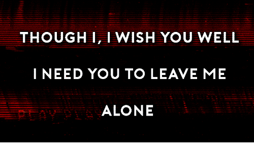 Being Alone, You, and Well: THOUGHI, I WISH YOU WELL  I NEED YOU TO LEAVE ME  ALONE