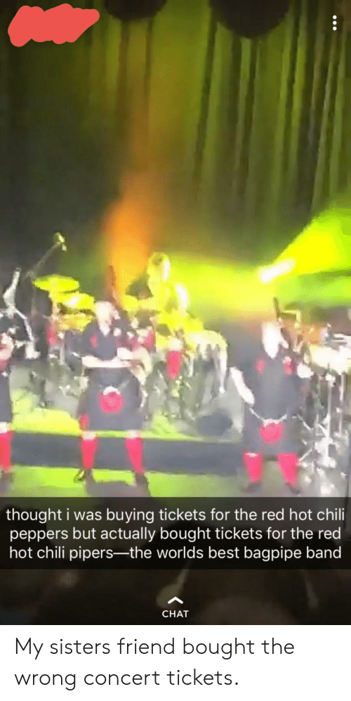 peppers: thought i was buying tickets for the red hot chili  peppers but actually bought tickets for the red  hot chili pipers-the worlds best bagpipe band  CHAT My sisters friend bought the wrong concert tickets.