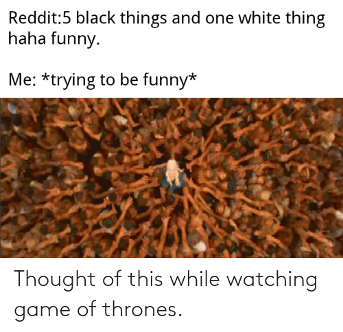thrones: Thought of this while watching game of thrones.