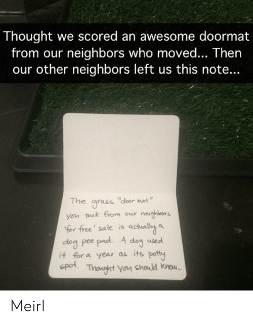 Free, Neighbors, and Awesome: Thought we scored an awesome doormat  from our neighbors who moved... Then  our other neighbors left us this note...  The  dloor Mat  gracs  you took from our neighlors  Yor free' sale is actually a  dog pee pad. A  it for a year as its potty  spot  dog  used  Thonght You chald know. Meirl