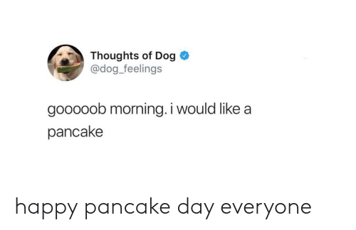 Happy, Dog, and Day: Thoughts of Dog  @dog_feelings  gooooob morning. i would like a  pancake happy pancake day everyone