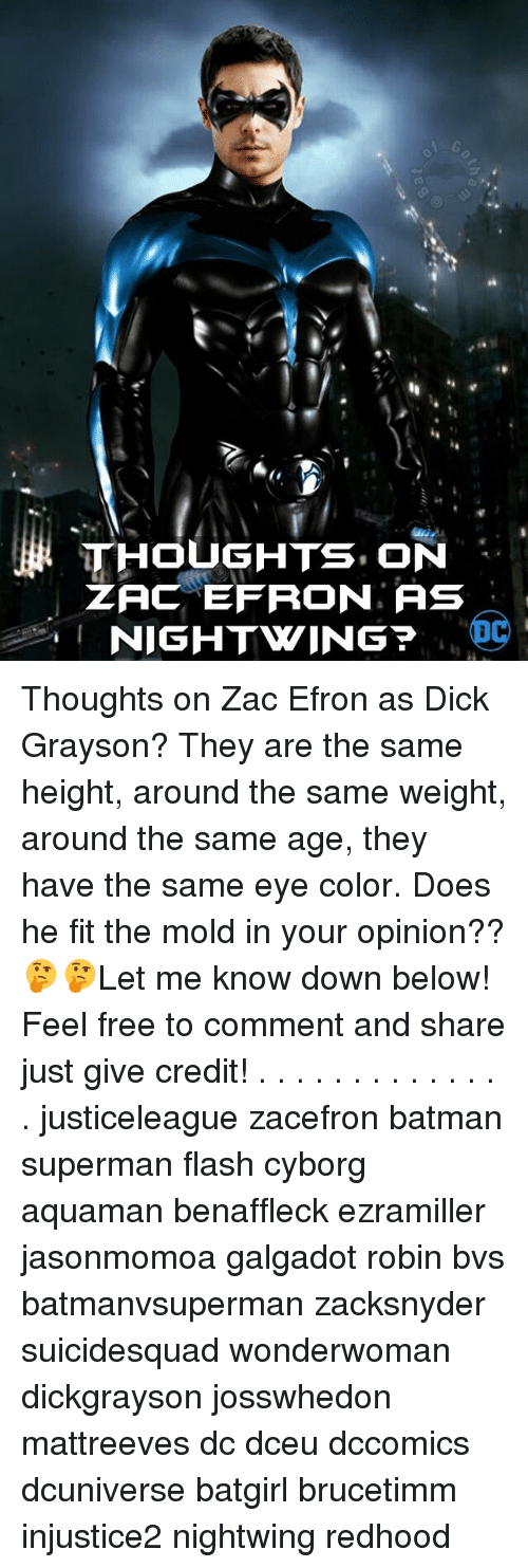 eye color: THOUGHTS ON  ZAC EFRON, AS  I NIGHTWING  OC Thoughts on Zac Efron as Dick Grayson? They are the same height, around the same weight, around the same age, they have the same eye color. Does he fit the mold in your opinion?? 🤔🤔Let me know down below! Feel free to comment and share just give credit! . . . . . . . . . . . . . . justiceleague zacefron batman superman flash cyborg aquaman benaffleck ezramiller jasonmomoa galgadot robin bvs batmanvsuperman zacksnyder suicidesquad wonderwoman dickgrayson josswhedon mattreeves dc dceu dccomics dcuniverse batgirl brucetimm injustice2 nightwing redhood