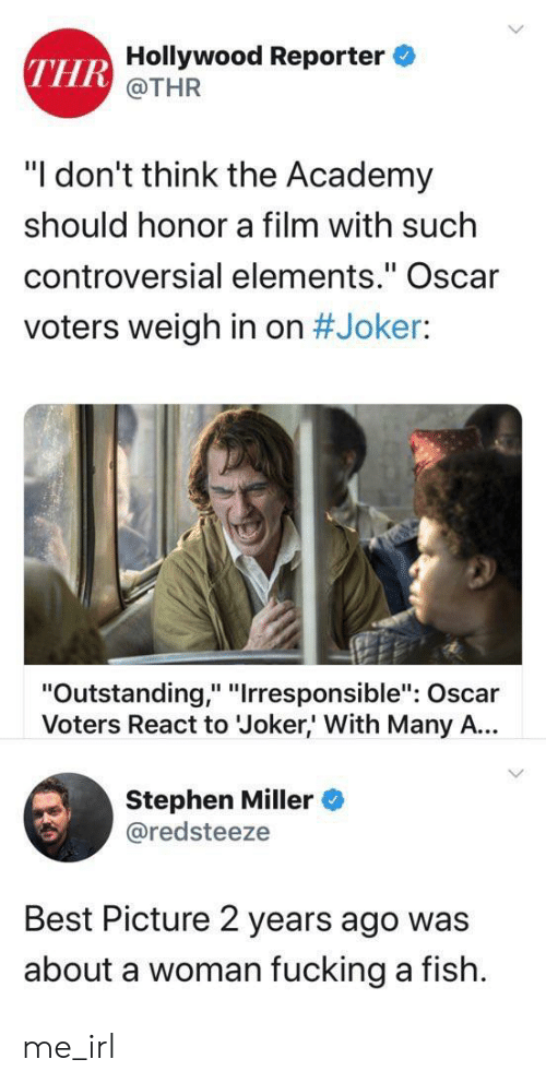 "Fucking, Joker, and Stephen: THR Hollywood Reporter  @THR  ""I don't think the Academy  should honor a film with such  controversial elements."" Oscar  voters weigh in on #Joker:  ""Outstanding,"" ""Irresponsible"": Oscar  Voters React to Joker,' With Many A...  Stephen Miller  @redsteeze  Best Picture 2 years ago was  about a woman fucking a fish me_irl"