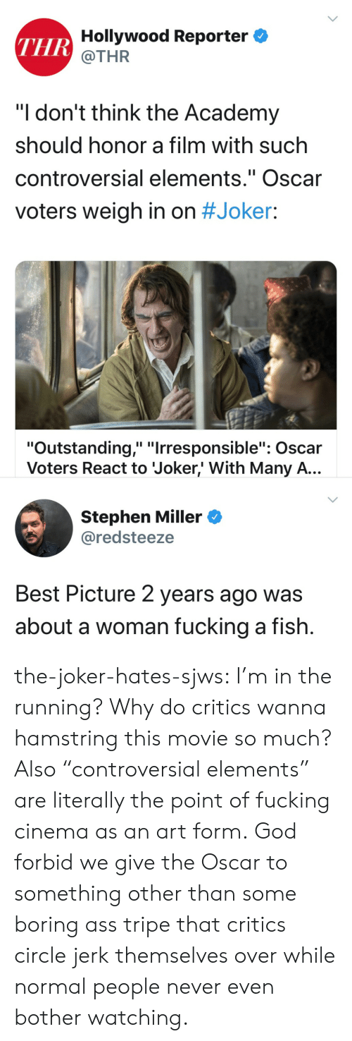 "Ass, Fucking, and God: THR Hollywood Reporter  @THR  ""I don't think the Academy  should honor a film with such  controversial elements."" Oscar  II  voters weigh in on #Joker:  ""Outstanding,"" ""Irresponsible"": Oscar  Voters React to Joker,' With Many A...  Stephen Miller  @redsteeze  Best Picture 2 years ago was  about a woman fucking a fish. the-joker-hates-sjws:  I'm in the running?  Why do critics wanna hamstring this movie so much?Also ""controversial elements"" are literally the point of fucking cinema as an art form. God forbid we give the Oscar to something other than some boring ass tripe that critics circle jerk themselves over while normal people never even bother watching."