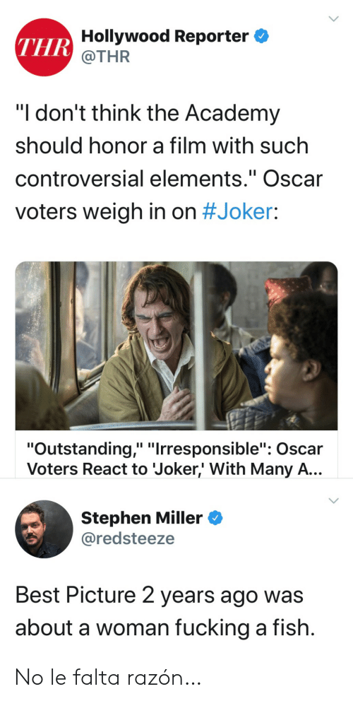 "Fucking, Joker, and Stephen: THR Hollywood Reporter  @THR  ""I don't think the Academy  should honor a film with such  controversial elements."" Oscar  II  voters weigh in on #Joker:  ""Outstanding,"" ""Irresponsible"": Oscar  Voters React to Joker,' With Many A...  Stephen Miller  @redsteeze  Best Picture 2 years ago was  about a woman fucking a fish. No le falta razón…"
