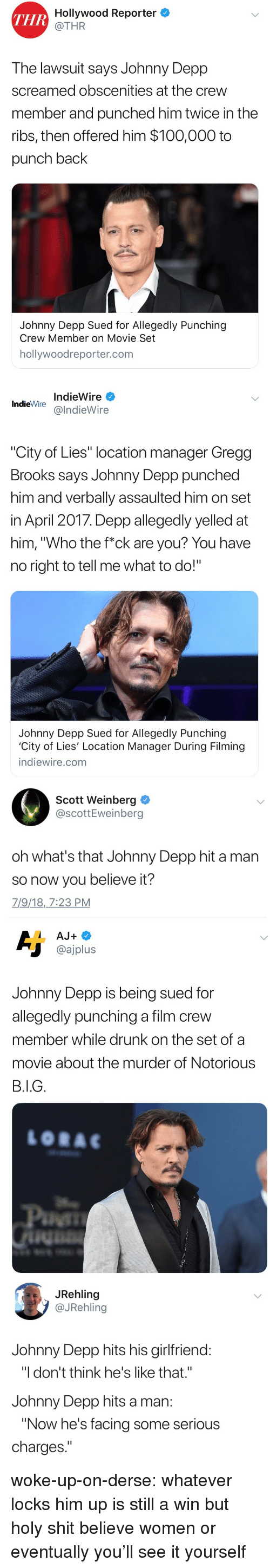 """Johnny Depp: THR  Hollywood Reporter  @THR  The lawsuit says Johnny Depp  screamed obscenities at the crew  member and punched him twice in the  ribs, then offered him $100,000 to  punch back  Johnny Depp Sued for Allegedly Punching  Crew Member on Movie Set  hollywoodreporter.com   IndieWire  IndieWirealndieWire  City of Lies"""" location manager Gregg  Brooks says Johnny Depp punched  him and verbally assaulted him on set  in Aprll Z01/. Depp allegedly yelled at  him, """"Who the f*ck are you? You have  no right to tell me what to do!""""  Johnny Depp Sued for Allegedly Punching  City of Lies' Location Manager During Filming  indiewire.com   Scott Weinberg  @scottEweinberg  oh what's that Johnny Depp hit a man  so now you believe it?  7/9/18,_7:23 PM   @ajplus  Johnny Depp is being sued for  allegedly punching a film crew  member while drunk on the set of a  movie about the murder of Notorious   JRehling  @JRehling  Johnny Depp hits his girlfriend  """"I don't think he's like that.""""  Johnny Depp hits a man  """"Now he's facing some serious  charges woke-up-on-derse: whatever locks him up is still a win but holy shit believe women or eventually you'll see it yourself"""