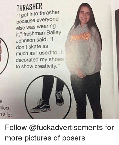 """thrasher: THRASHER  """"I got into thrasher  because everyone  else was wearing  it,"""" freshman Bailey  Johnson said. """"I  don't skate as  much as I used to. I  decorated my shoes  to show creativity.  olors  h a lot Follow @fuckadvertisements for more pictures of posers"""