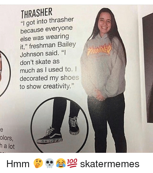 """thrasher: THRASHER  """"I got into thrasher  because everyone  else was wearing  it,"""" freshman Bailey  Johnson said. """"I  don't skate as  much as I used to. I  decorated my shoes  to show creativity.""""  31  olors  h a lot Hmm 🤔💀😂💯 skatermemes"""
