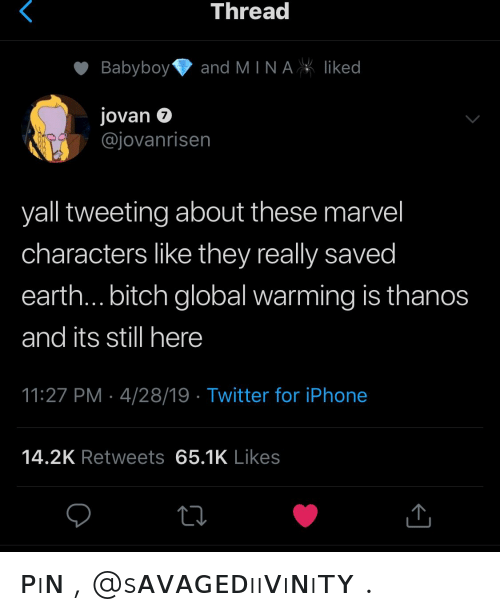 tweeting: Threa  Babyboyand MINAliked  Jovan 7  @jovanrisen  yall tweeting about these marvel  characters like they really saved  earth... bitch global warming is thanos  and its still here  11:27 PM 4/28/19 Twitter for iPhone  14.2K Retweets 65.1K Likes ᴘıɴ , @sᴀᴠᴀɢᴇᴅııᴠıɴıᴛʏ .