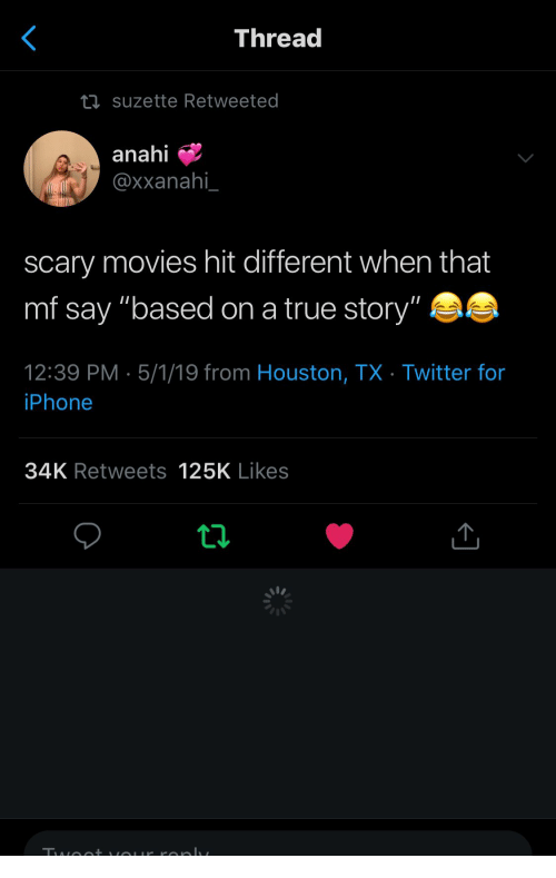 "Iphone, Movies, and True: Threa  suzette Retweeted  anahi  @xxanahi  scary movies hit different when that  mf say ""based on a true story""  12:39 PM 5/1/19 from Houston, TX Twitter for  iPhone  34K Retweets 125K Likes"