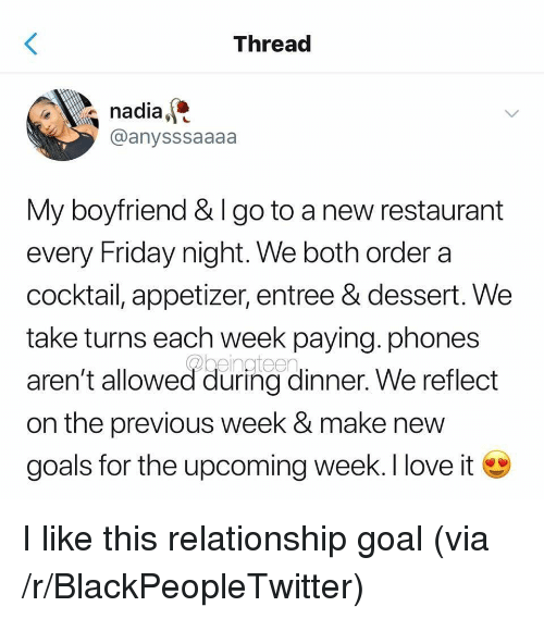 Relationship Goal: Threac  nadia,  @anysssaaaa  My boyfriend & I go to a new restaurant  every Friday night. We both order a  cocktail, appetizer, entree & dessert. We  take turns each week paying. phones  aren't allowed during dinner. We reflect  on the previous week & make new  goals for the upcoming week. I love i I like this relationship goal (via /r/BlackPeopleTwitter)
