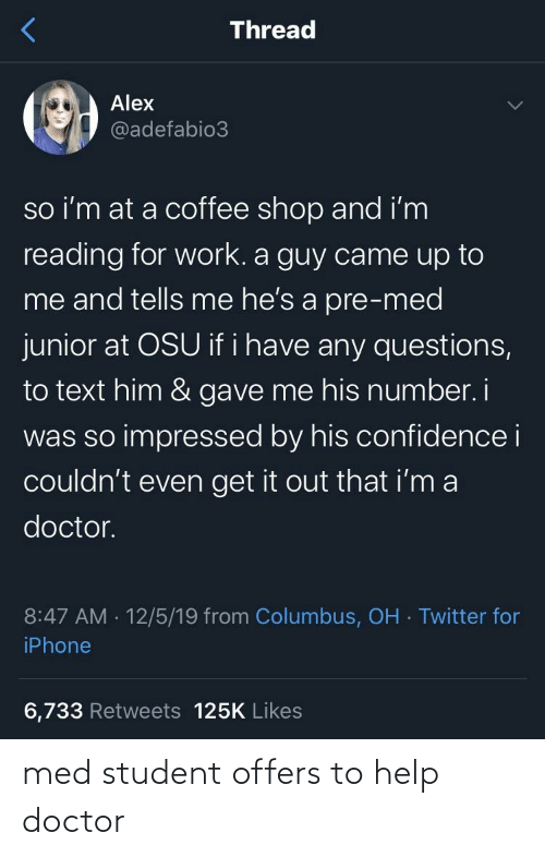 Iphone 6: Thread  Alex  @adefabio3  so i'm at a coffee shop and i'm  reading for work. a guy came up to  me and tells me he's a pre-med  junior at OSU if i have any questions,  to text him & gave me his number. i  was so impressed by his confidence i  couldn't even get it out that i'm a  doctor.  8:47 AM · 12/5/19 from Columbus, OH · Twitter for  iPhone  6,733 Retweets 125K Likes med student offers to help doctor