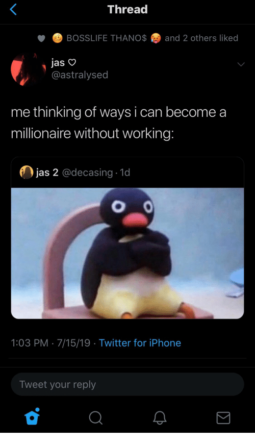 Iphone, Twitter, and Working: Thread  BOSSLIFE THANO$  and 2 others liked  jas  @astralysed  me thinking of ways i can become a  millionaire without working:  jas 2 @decasing 1d  OO  1:03 PM 7/15/19 Twitter for iPhone  Tweet your reply  Σ
