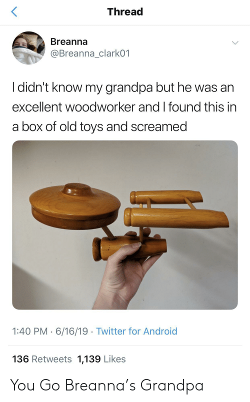 Android, Twitter, and Grandpa: Thread  Breanna  @Breanna_clark01  I didn't know my grandpa but he was an  excellent woodworker and I found this in  a box of old toys and screamed  1:40 PM 6/16/19 Twitter for Android  136 Retweets 1,139 Likes You Go Breanna's Grandpa