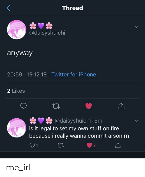 on fire: Thread  @daisyshuichi  anyway  20:59 · 19.12.19 · Twitter for iPhone  2 Likes  @daisyshuichi 5m  is it legal to set my own stuff on fire  because i really wanna commit arson rn  27 me_irl