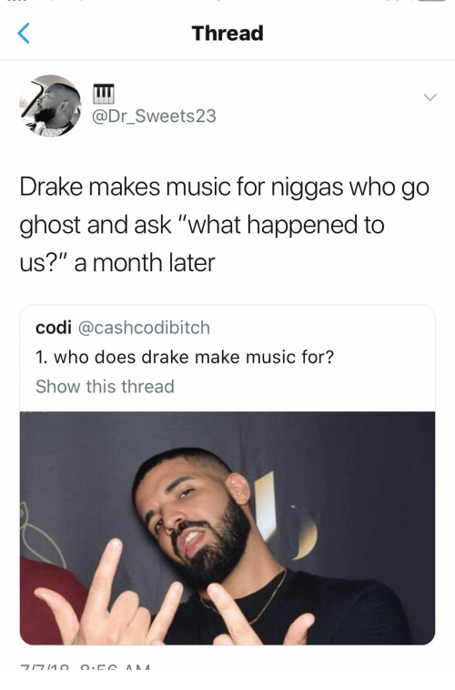 """Drake, Music, and Ghost: Thread  @Dr_Sweets23  Drake makes music for niggas who go  ghost and ask """"what happened to  us?"""" a month later  codi @cashcodibitch  1. who does drake make music for?  Show this thread"""