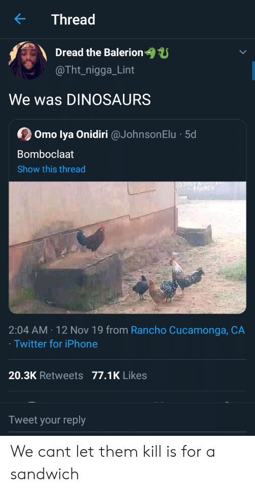 sandwich: Thread  Dread the Balerion  @Tht_nigga_Lint  We was DINOSAURS  Omo lya Onidiri @JohnsonElu 5d  Bomboclaat  Show this thread  RANCH  2:04 AM 12 Nov 19 from Rancho Cucamonga, CA  Twitter for iPhone  20.3K Retweets 77.1K Likes  Tweet your reply We cant let them kill is for a sandwich