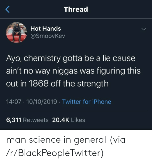 Blackpeopletwitter, Iphone, and Twitter: Thread  Hot Hands  @SmoovKev  Ayo, chemistry gotta be a lie cause  ain't no way niggas was figuring this  out in 1868 off the strength  14:07 10/10/2019 Twitter for iPhone  6,311 Retweets 20.4K Likes man science in general (via /r/BlackPeopleTwitter)